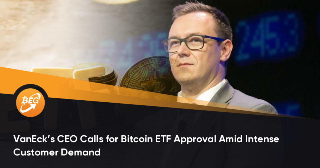 VanEck's CEO Calls for Bitcoin ETF Approval Amid Intense Customer Demand